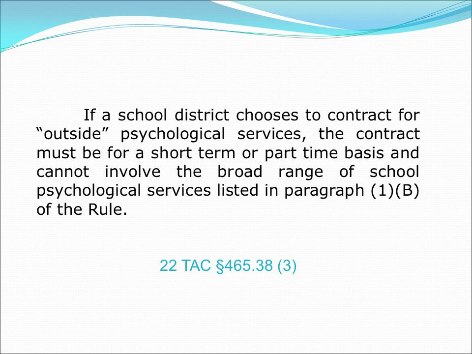 If a school district chooses to contract for outside psychological services, the contract must be for a short term or part time basis and cannot involve the broad range of school psychological services listed in paragraph (1)(B) of the Rule.