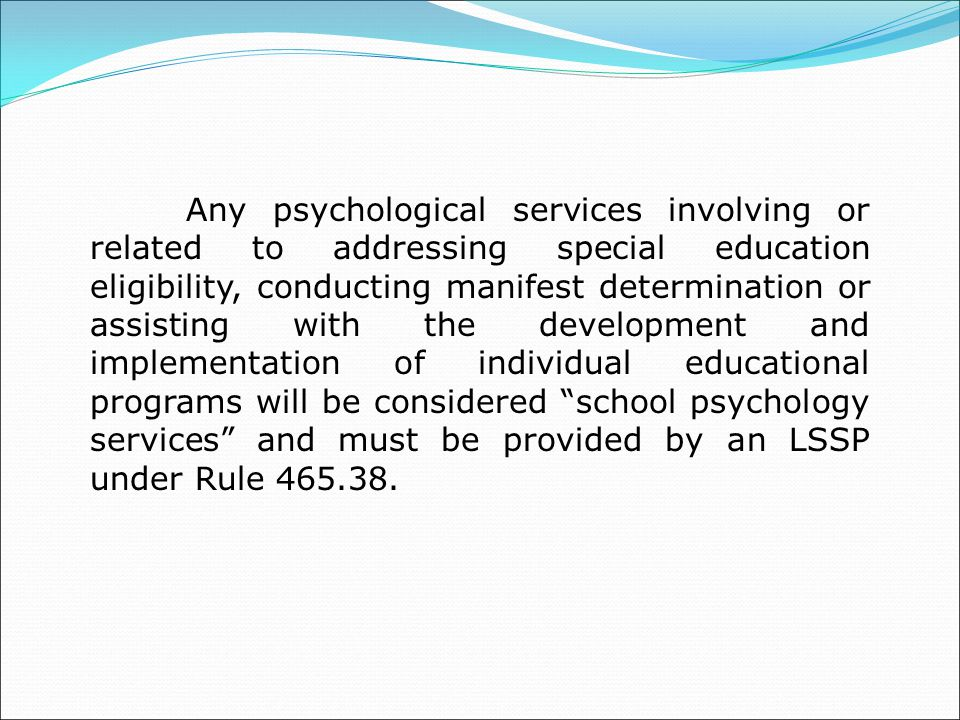 Any psychological services involving or related to addressing special education eligibility, conducting manifest determination or assisting with the development and implementation of individual educational programs will be considered school psychology services and must be provided by an LSSP under Rule 465.38.