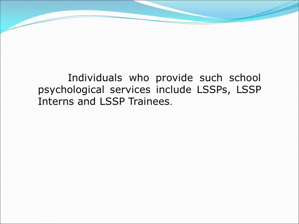 Individuals who provide such school psychological services include LSSPs, LSSP Interns and LSSP Trainees.