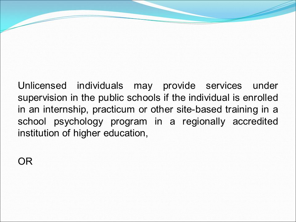 Unlicensed individuals may provide services under supervision in the public schools if the individual is enrolled in an internship, practicum or other site-based training in a school psychology program in a regionally accredited institution of higher education, OR