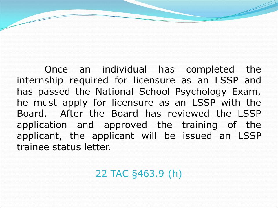 Once an individual has completed the internship required for licensure as an LSSP and has passed the National School Psychology Exam, he must apply for licensure as an LSSP with the Board.