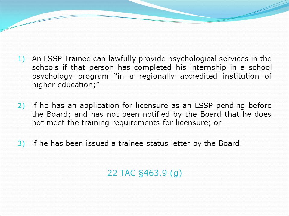 An LSSP Trainee can lawfully provide psychological services in the schools if that person has completed his internship in a school psychology program in a regionally accredited institution of higher education;