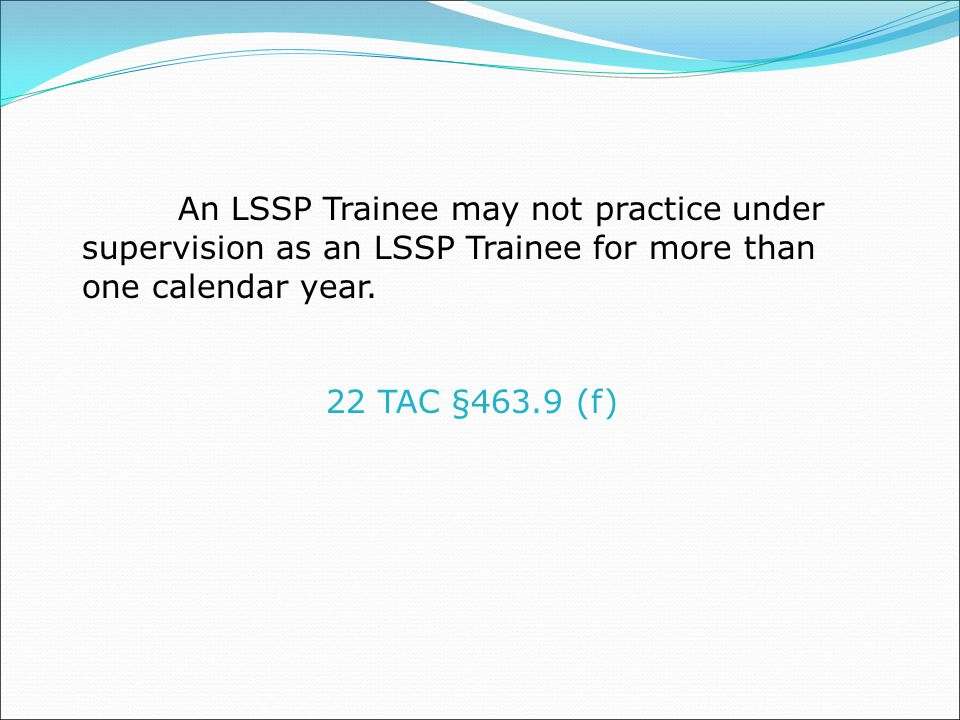 An LSSP Trainee may not practice under supervision as an LSSP Trainee for more than one calendar year.