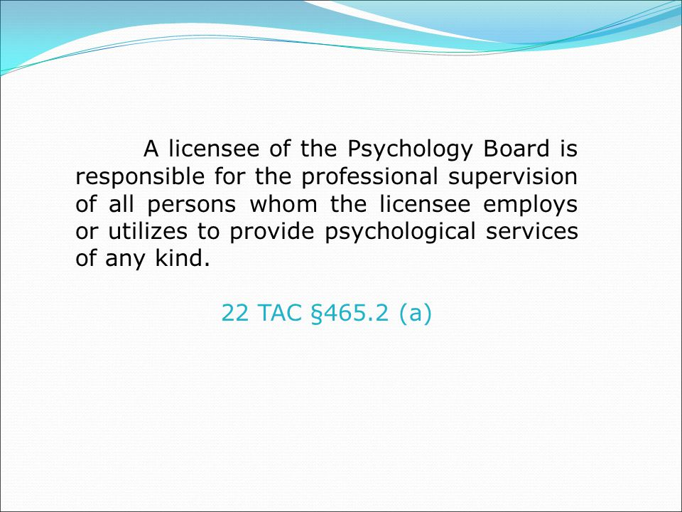 A licensee of the Psychology Board is responsible for the professional supervision of all persons whom the licensee employs or utilizes to provide psychological services of any kind.
