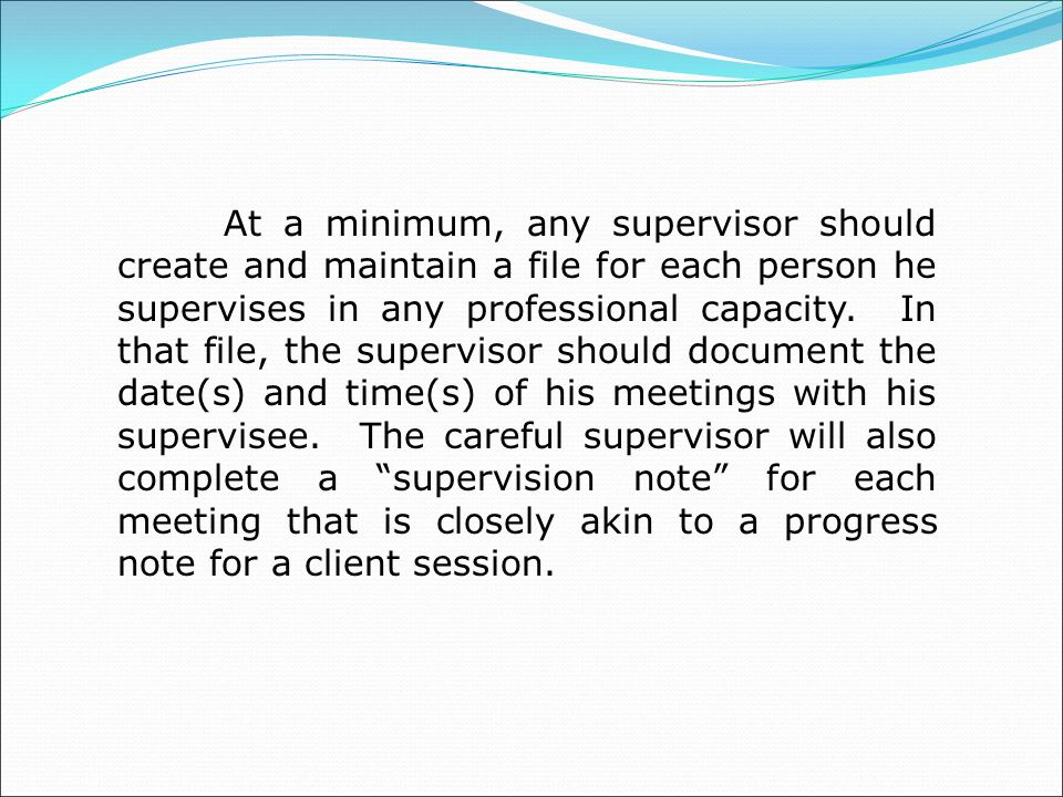 At a minimum, any supervisor should create and maintain a file for each person he supervises in any professional capacity.