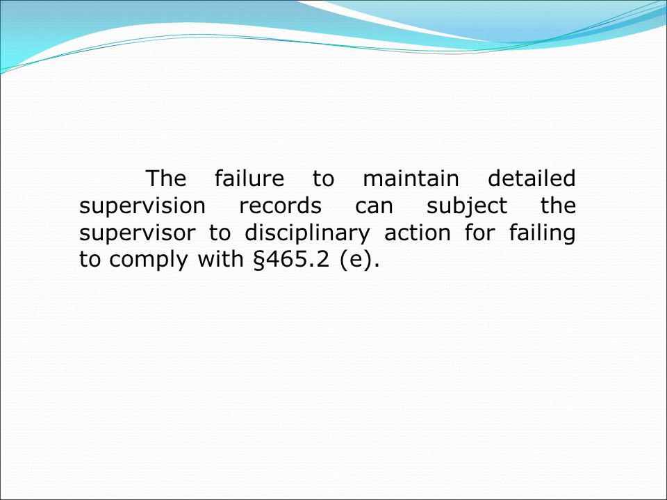 The failure to maintain detailed supervision records can subject the supervisor to disciplinary action for failing to comply with §465.2 (e).