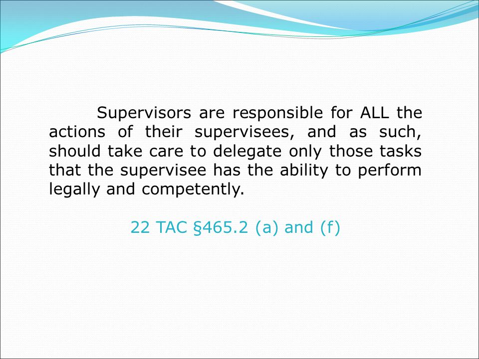Supervisors are responsible for ALL the actions of their supervisees, and as such, should take care to delegate only those tasks that the supervisee has the ability to perform legally and competently.