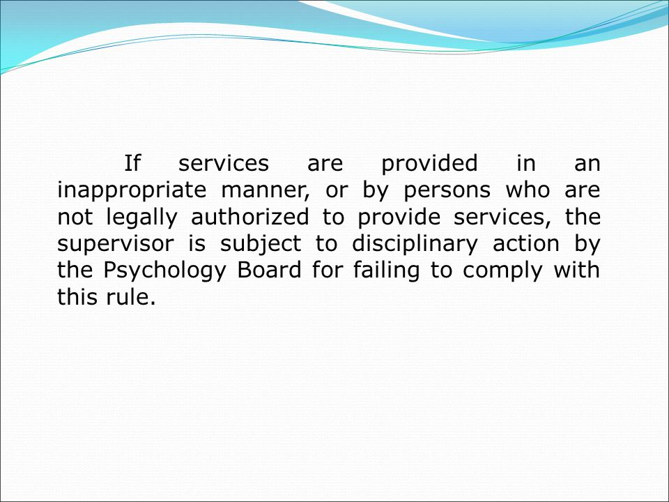 If services are provided in an inappropriate manner, or by persons who are not legally authorized to provide services, the supervisor is subject to disciplinary action by the Psychology Board for failing to comply with this rule.