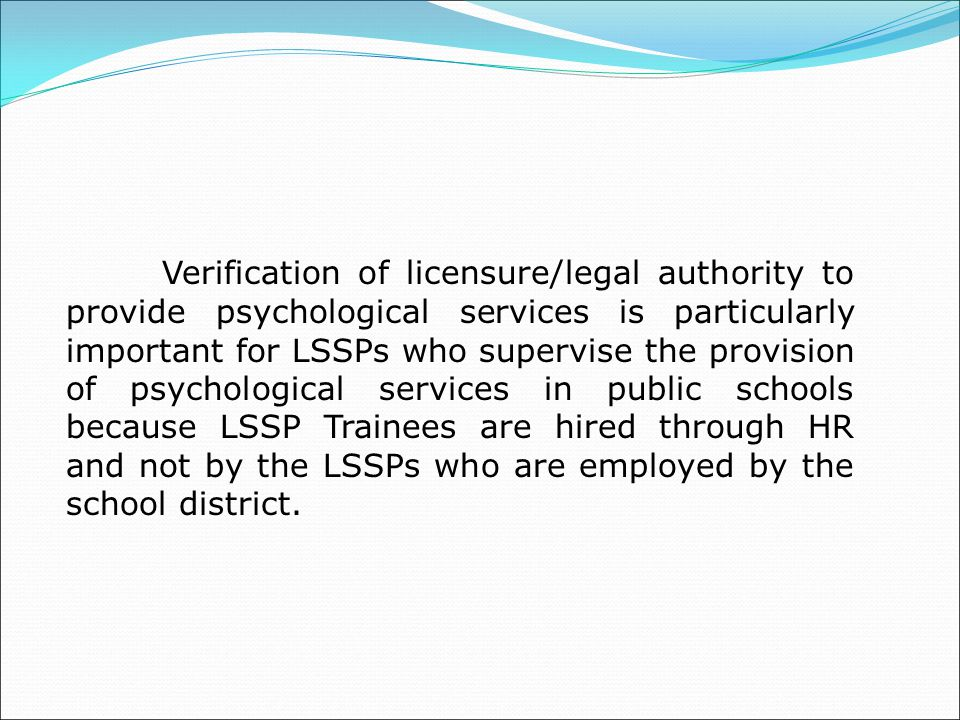Verification of licensure/legal authority to provide psychological services is particularly important for LSSPs who supervise the provision of psychological services in public schools because LSSP Trainees are hired through HR and not by the LSSPs who are employed by the school district.