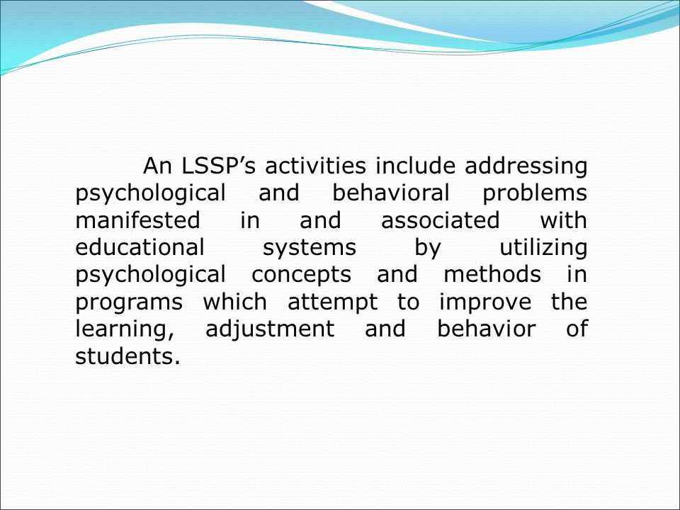An LSSP's activities include addressing psychological and behavioral problems manifested in and associated with educational systems by utilizing psychological concepts and methods in programs which attempt to improve the learning, adjustment and behavior of students.