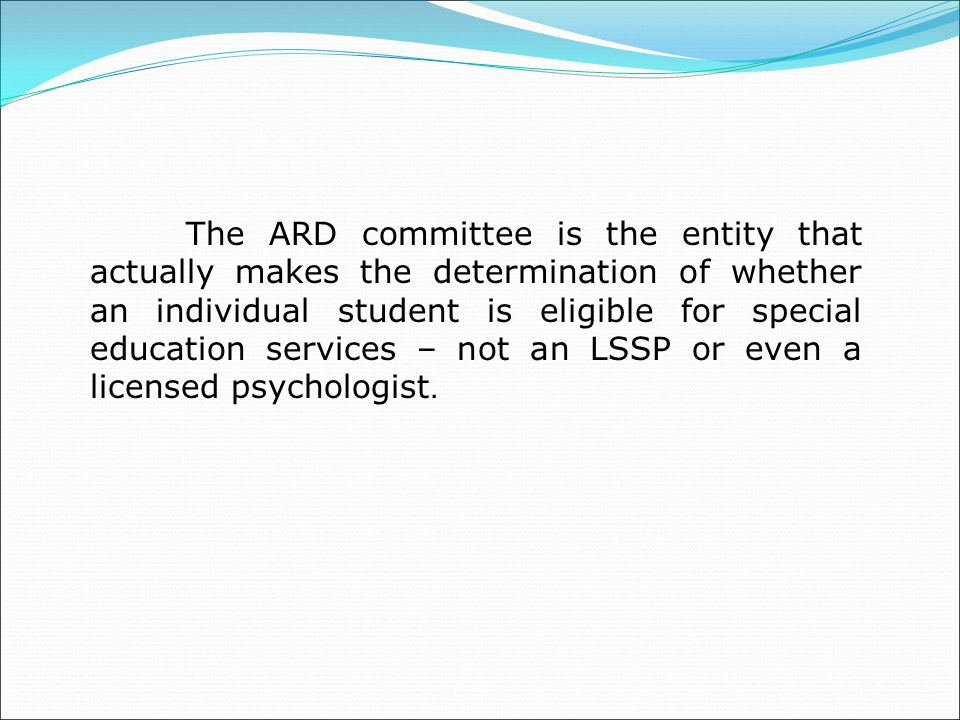 The ARD committee is the entity that actually makes the determination of whether an individual student is eligible for special education services – not an LSSP or even a licensed psychologist.