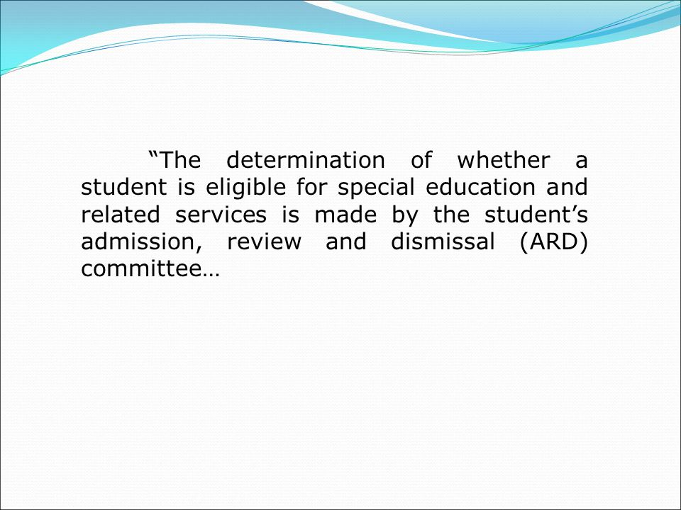 The determination of whether a student is eligible for special education and related services is made by the student's admission, review and dismissal (ARD) committee…