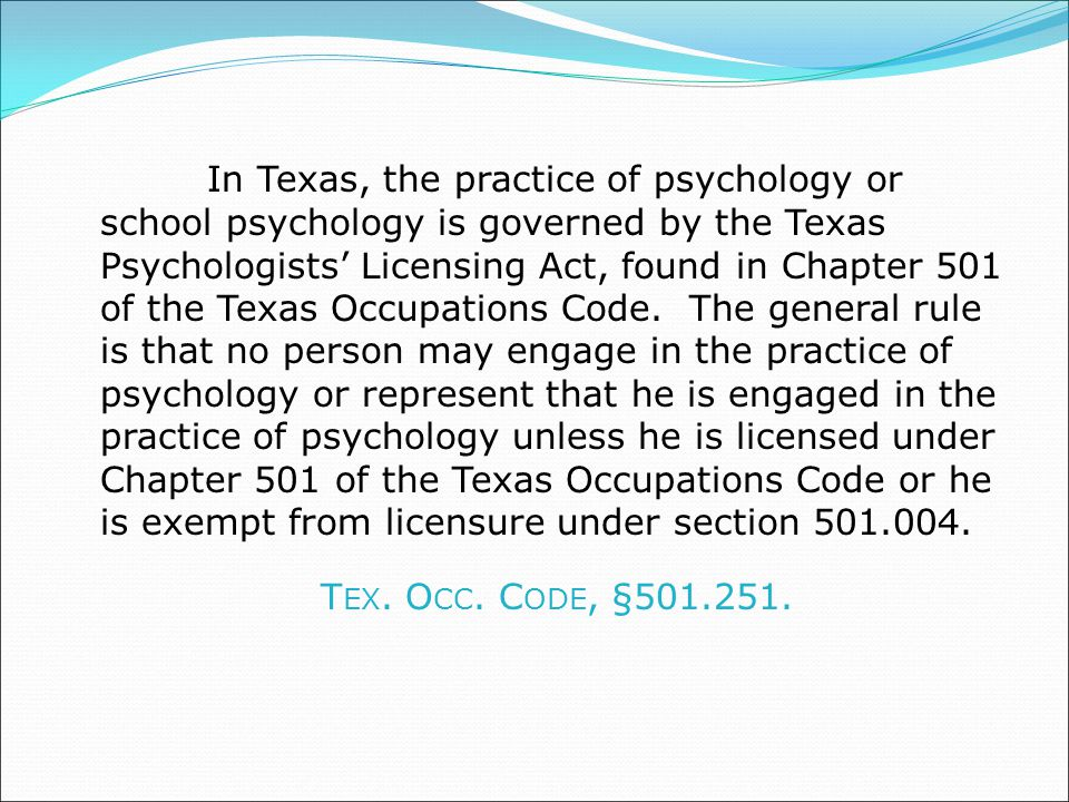 In Texas, the practice of psychology or school psychology is governed by the Texas Psychologists' Licensing Act, found in Chapter 501 of the Texas Occupations Code. The general rule is that no person may engage in the practice of psychology or represent that he is engaged in the practice of psychology unless he is licensed under Chapter 501 of the Texas Occupations Code or he is exempt from licensure under section 501.004.