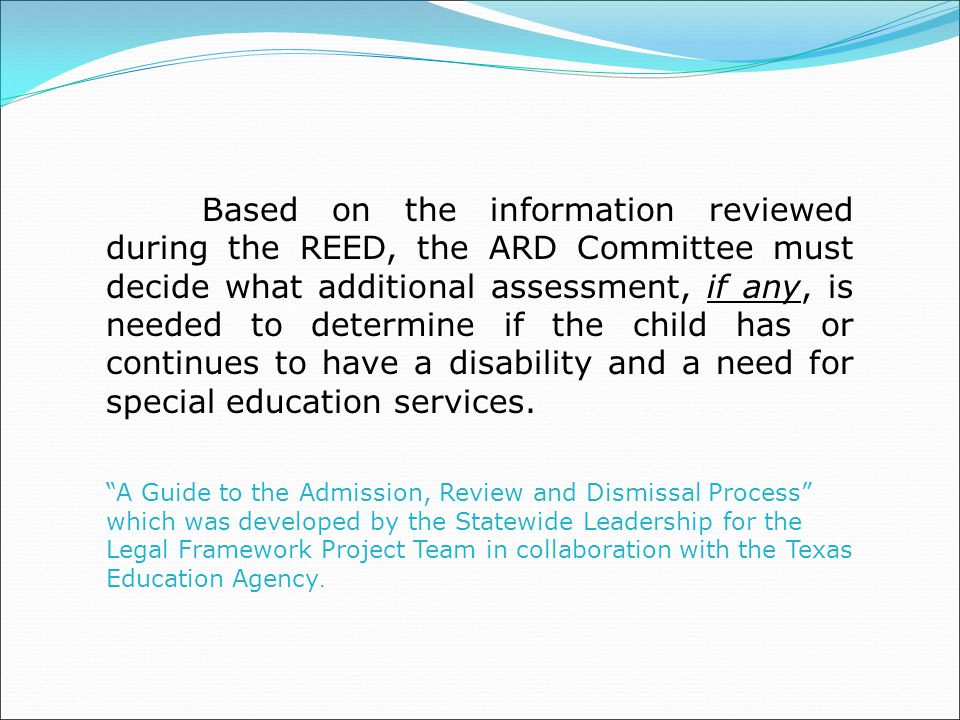 Based on the information reviewed during the REED, the ARD Committee must decide what additional assessment, if any, is needed to determine if the child has or continues to have a disability and a need for special education services.