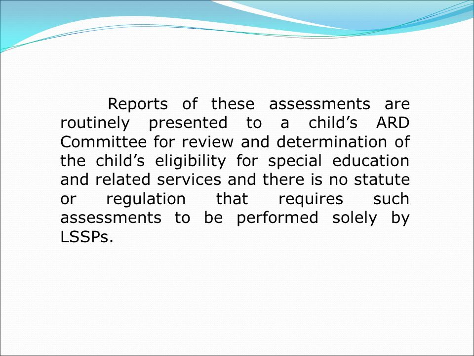 Reports of these assessments are routinely presented to a child's ARD Committee for review and determination of the child's eligibility for special education and related services and there is no statute or regulation that requires such assessments to be performed solely by LSSPs.