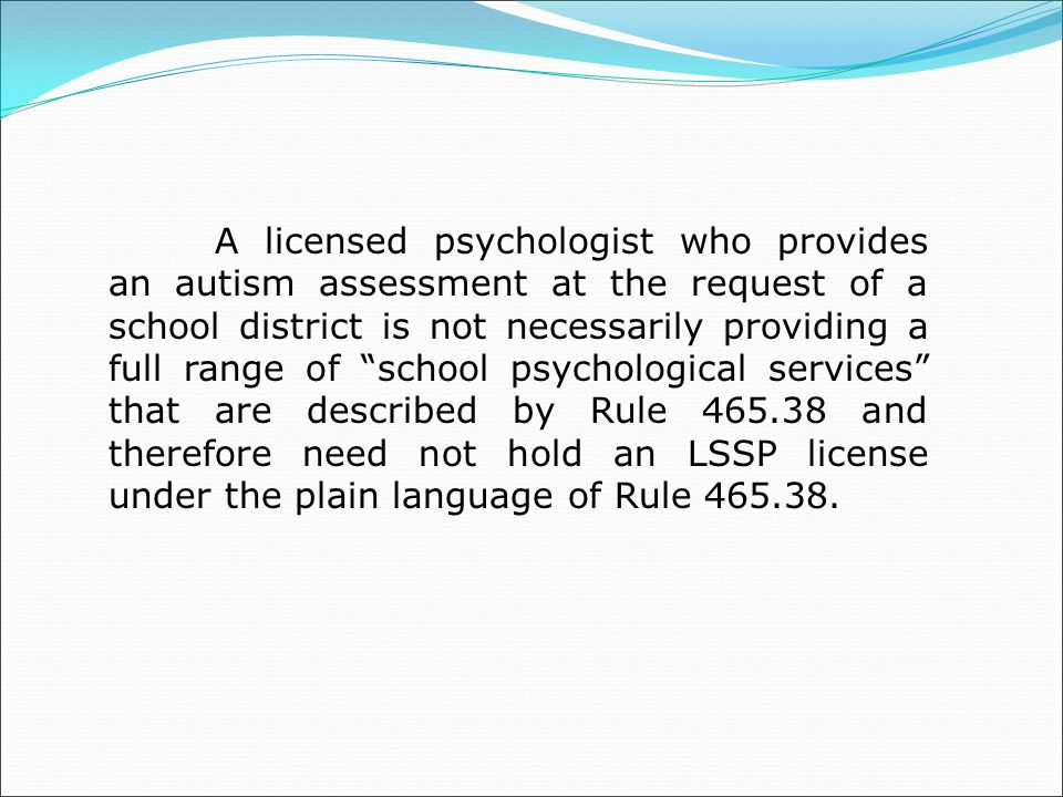 A licensed psychologist who provides an autism assessment at the request of a school district is not necessarily providing a full range of school psychological services that are described by Rule 465.38 and therefore need not hold an LSSP license under the plain language of Rule 465.38.