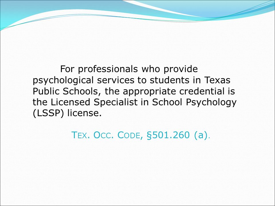 For professionals who provide psychological services to students in Texas Public Schools, the appropriate credential is the Licensed Specialist in School Psychology (LSSP) license.