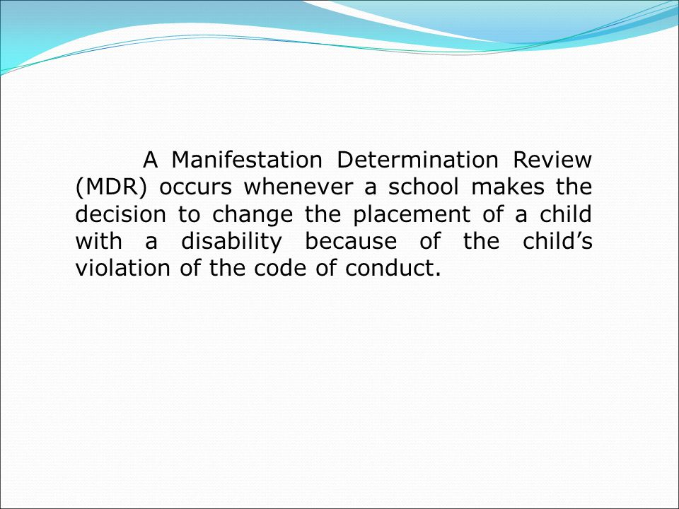 A Manifestation Determination Review (MDR) occurs whenever a school makes the decision to change the placement of a child with a disability because of the child's violation of the code of conduct.