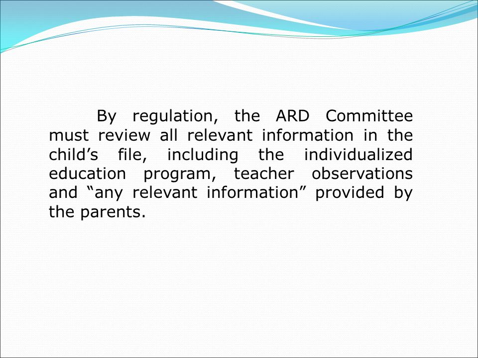 By regulation, the ARD Committee must review all relevant information in the child's file, including the individualized education program, teacher observations and any relevant information provided by the parents.