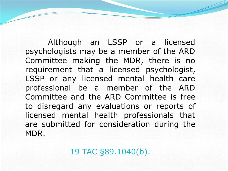 Although an LSSP or a licensed psychologists may be a member of the ARD Committee making the MDR, there is no requirement that a licensed psychologist, LSSP or any licensed mental health care professional be a member of the ARD Committee and the ARD Committee is free to disregard any evaluations or reports of licensed mental health professionals that are submitted for consideration during the MDR.