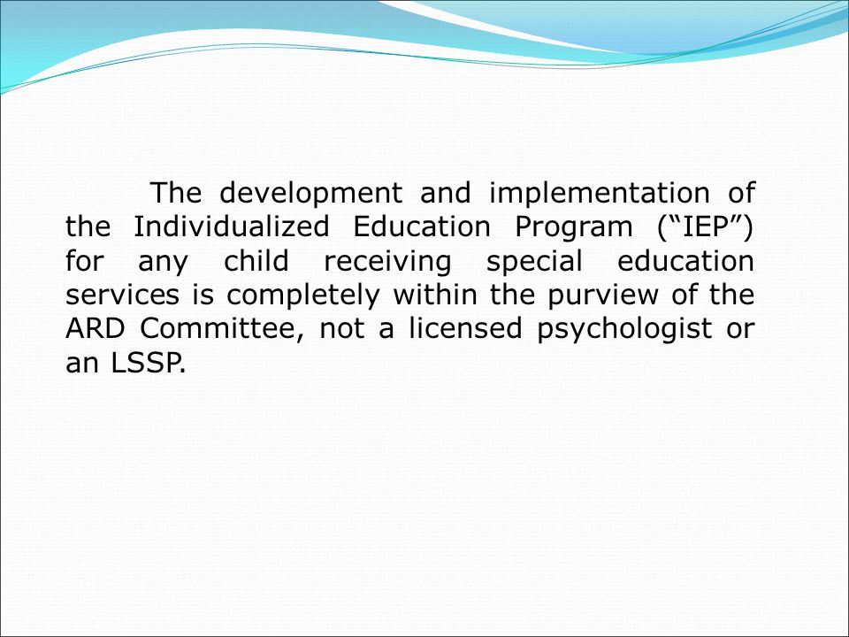 The development and implementation of the Individualized Education Program ( IEP ) for any child receiving special education services is completely within the purview of the ARD Committee, not a licensed psychologist or an LSSP.