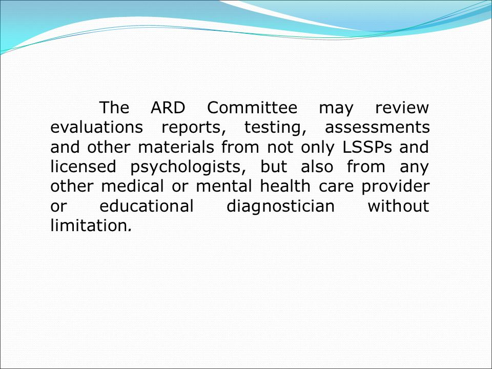 The ARD Committee may review evaluations reports, testing, assessments and other materials from not only LSSPs and licensed psychologists, but also from any other medical or mental health care provider or educational diagnostician without limitation.