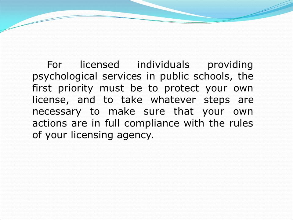 For licensed individuals providing psychological services in public schools, the first priority must be to protect your own license, and to take whatever steps are necessary to make sure that your own actions are in full compliance with the rules of your licensing agency.