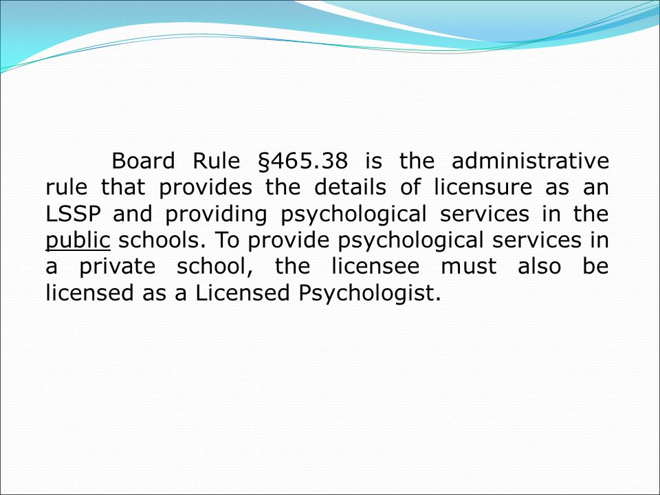 Board Rule §465.38 is the administrative rule that provides the details of licensure as an LSSP and providing psychological services in the public schools.