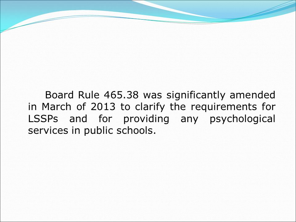 Board Rule 465.38 was significantly amended in March of 2013 to clarify the requirements for LSSPs and for providing any psychological services in public schools.