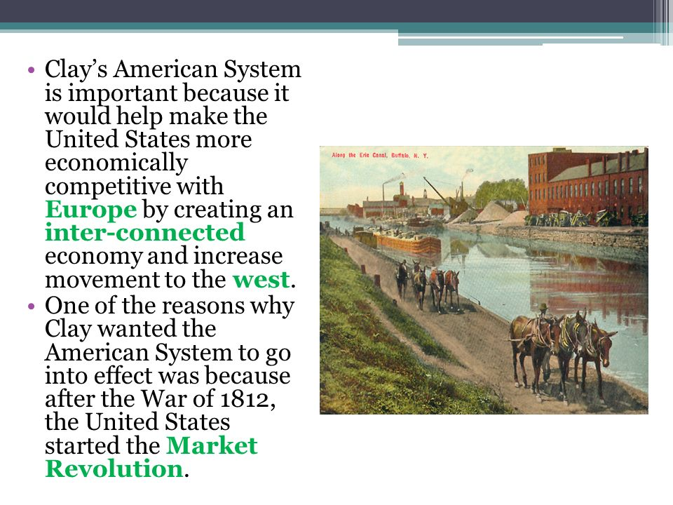 Clay's American System is important because it would help make the United States more economically competitive with Europe by creating an inter-connected economy and increase movement to the west.