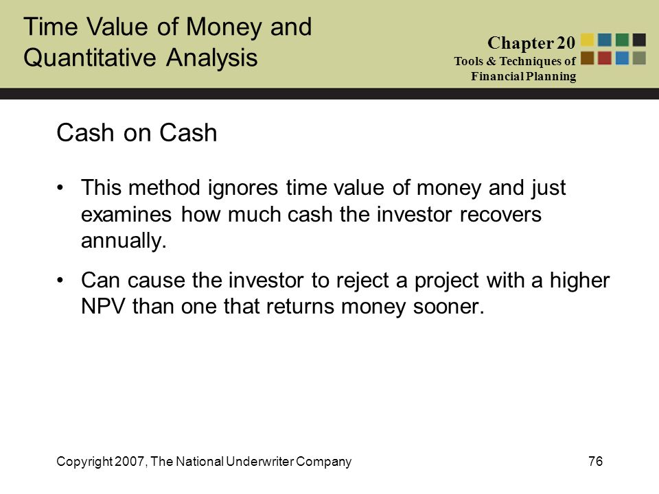 Cash on Cash This method ignores time value of money and just examines how much cash the investor recovers annually.