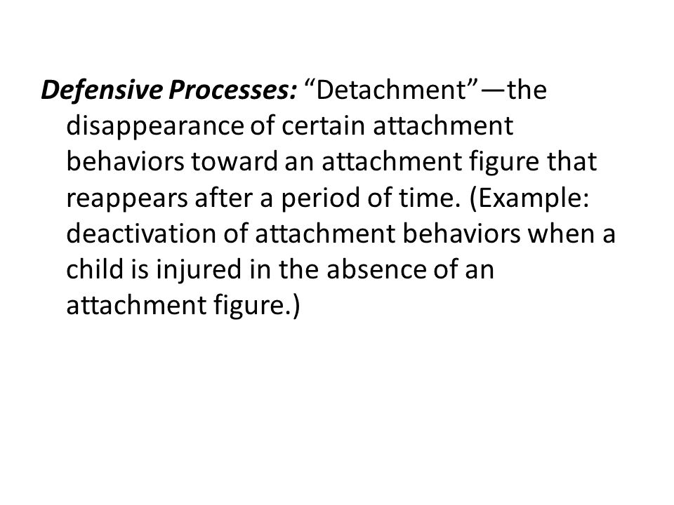 Defensive Processes: Detachment —the disappearance of certain attachment behaviors toward an attachment figure that reappears after a period of time.