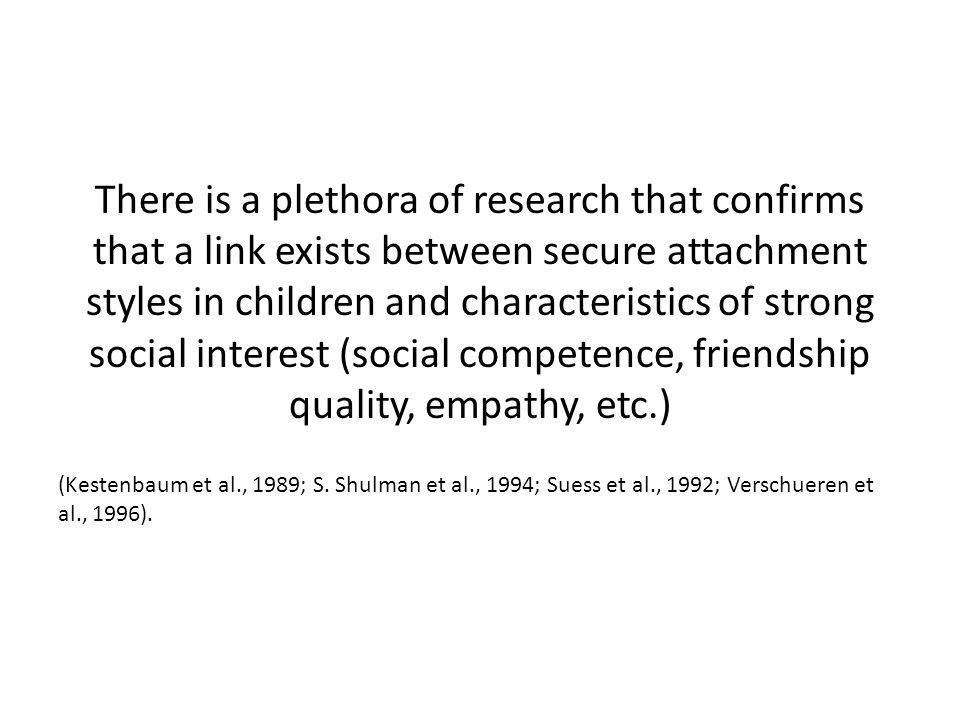 There is a plethora of research that confirms that a link exists between secure attachment styles in children and characteristics of strong social interest (social competence, friendship quality, empathy, etc.)