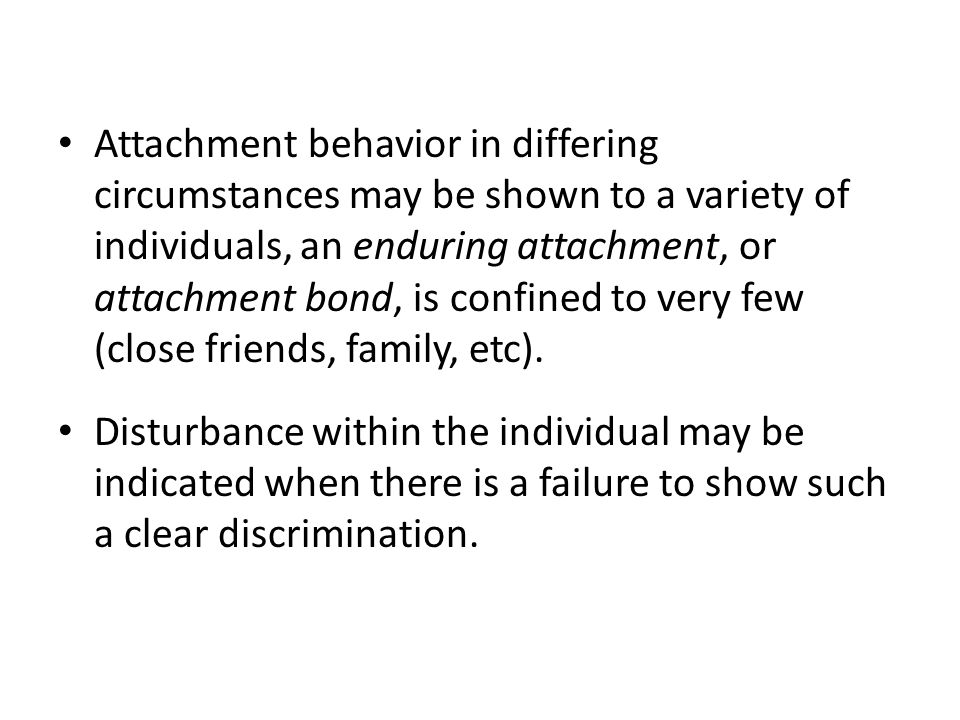 Attachment behavior in differing circumstances may be shown to a variety of individuals, an enduring attachment, or attachment bond, is confined to very few (close friends, family, etc).