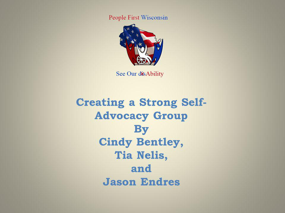 Creating a Strong Self-Advocacy Group By Cindy Bentley, Tia Nelis, and Jason Endres