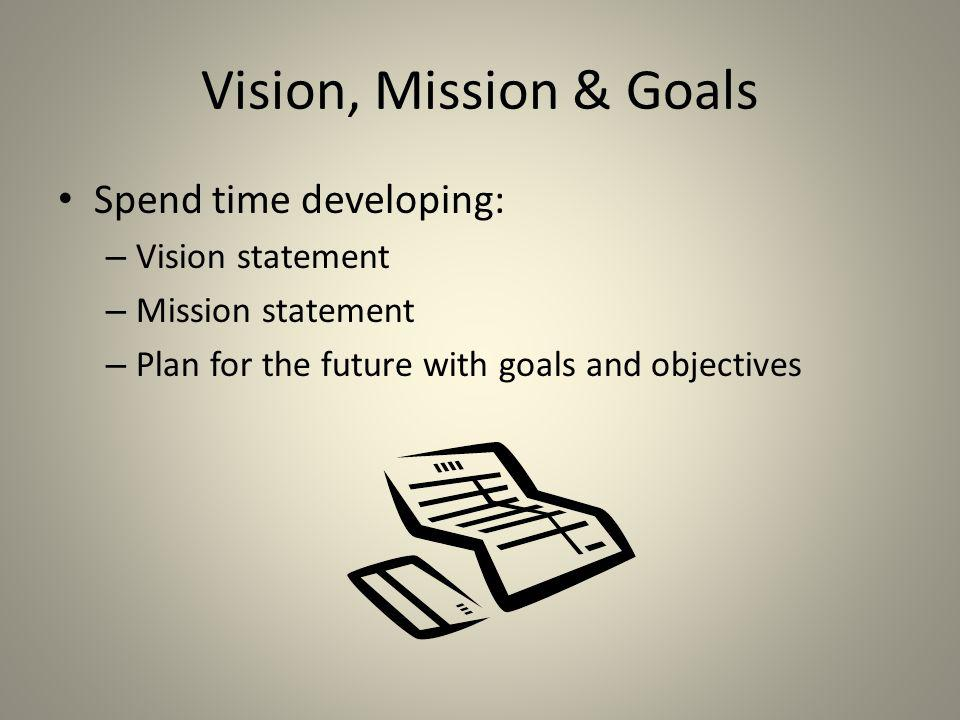 Vision, Mission & Goals Spend time developing: Vision statement