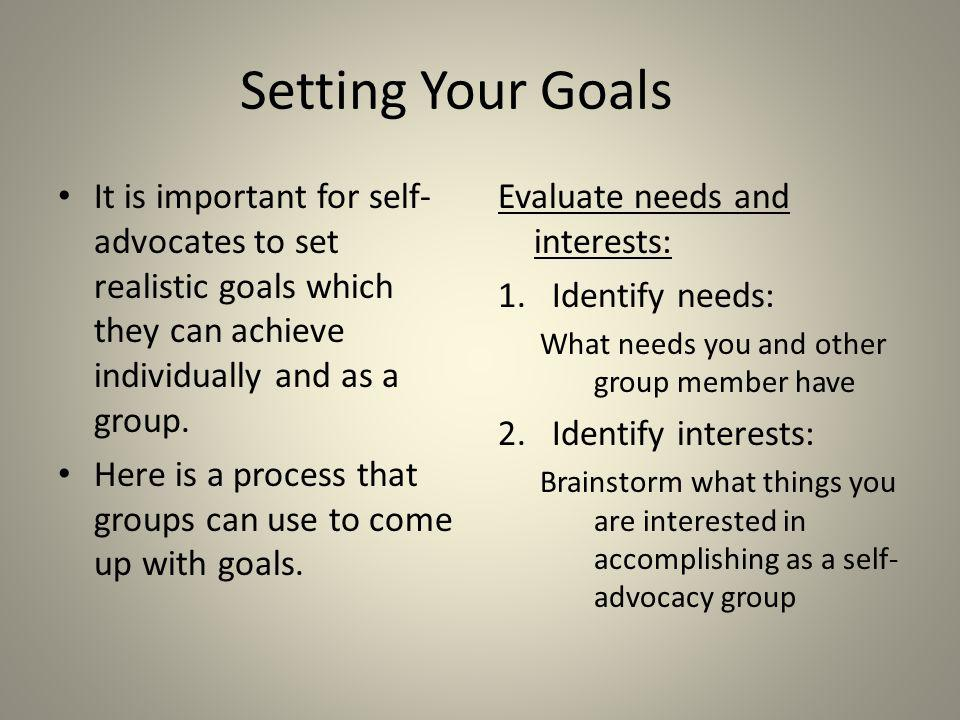 Setting Your Goals It is important for self-advocates to set realistic goals which they can achieve individually and as a group.