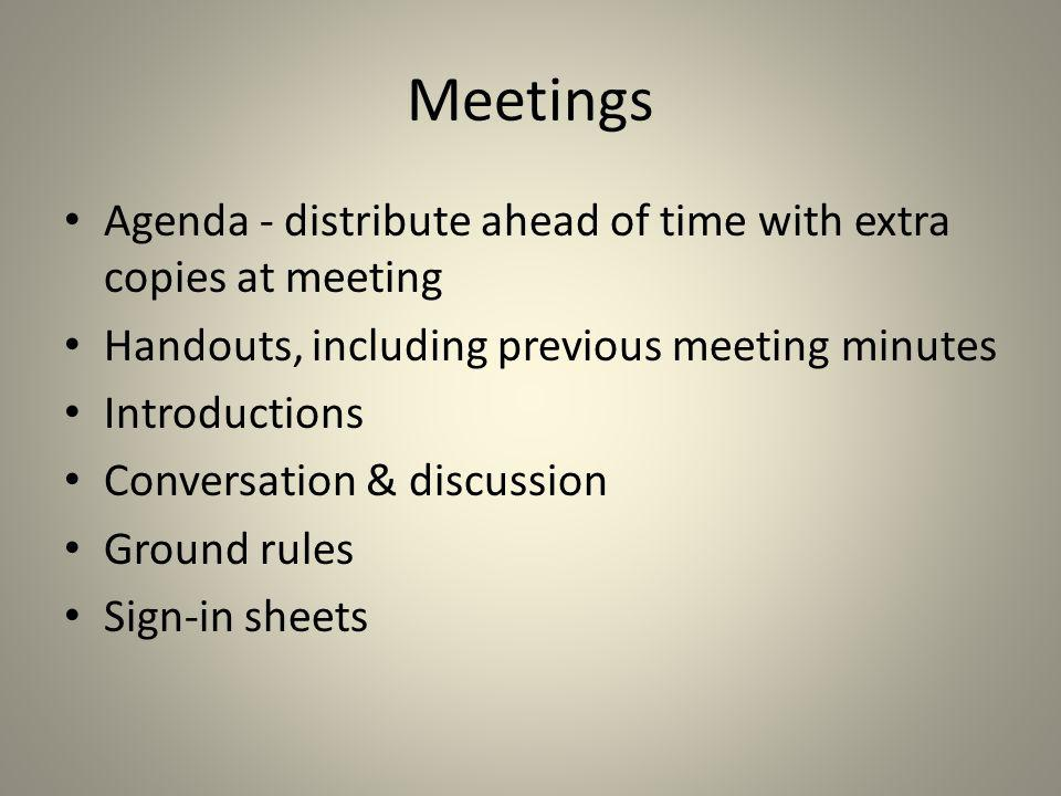 Meetings Agenda - distribute ahead of time with extra copies at meeting. Handouts, including previous meeting minutes.