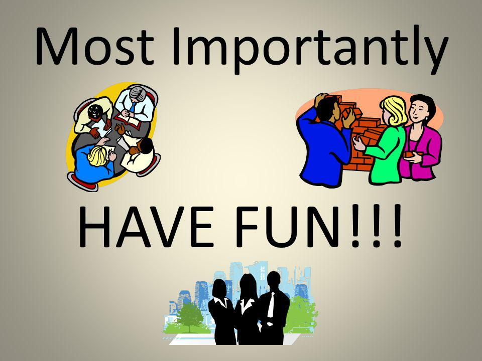 Most Importantly HAVE FUN!!!