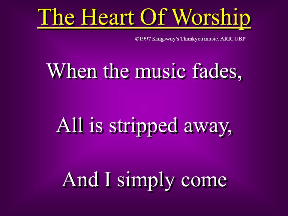 The Heart Of Worship When the music fades, All is stripped away,