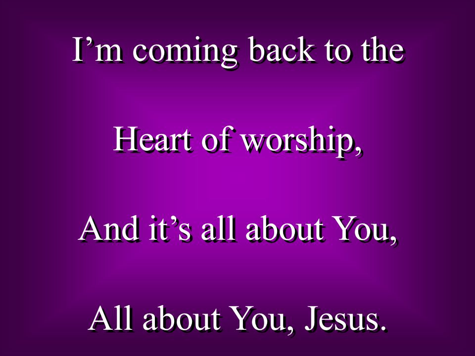 I'm coming back to the Heart of worship, And it's all about You, All about You, Jesus.