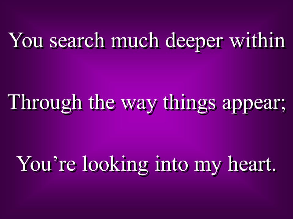 You search much deeper within Through the way things appear;