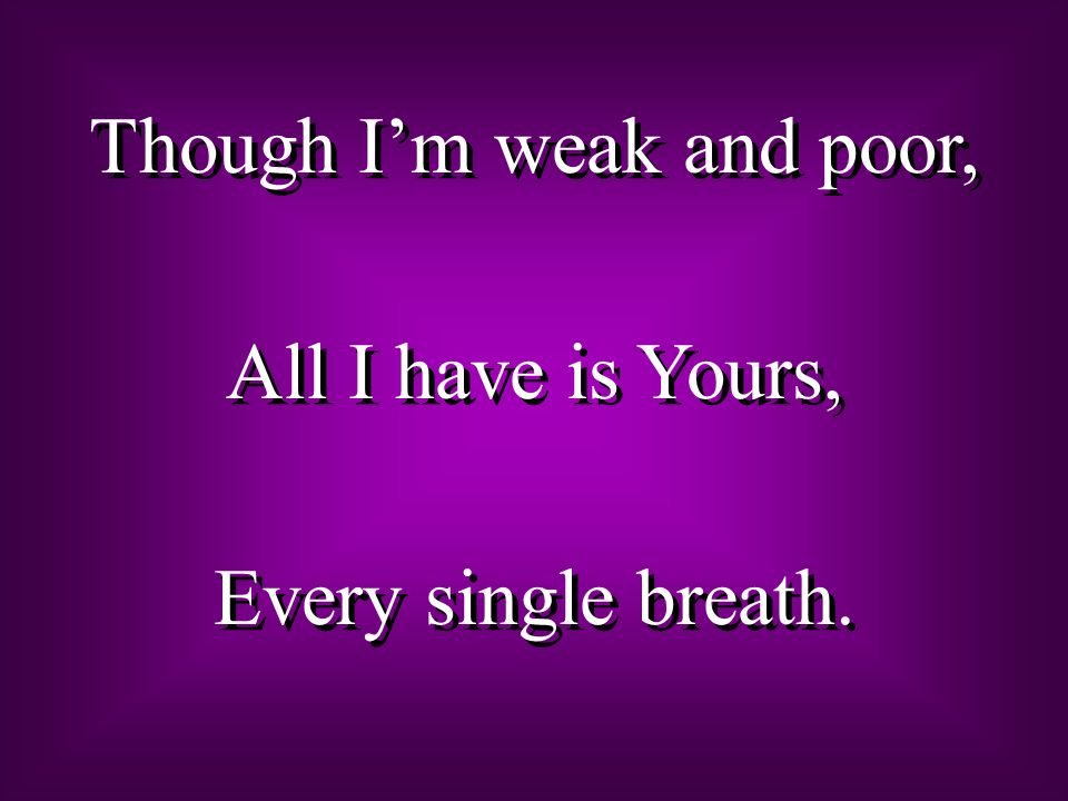 Though I'm weak and poor,