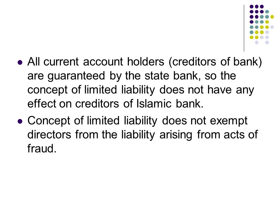 All current account holders (creditors of bank) are guaranteed by the state bank, so the concept of limited liability does not have any effect on creditors of Islamic bank.