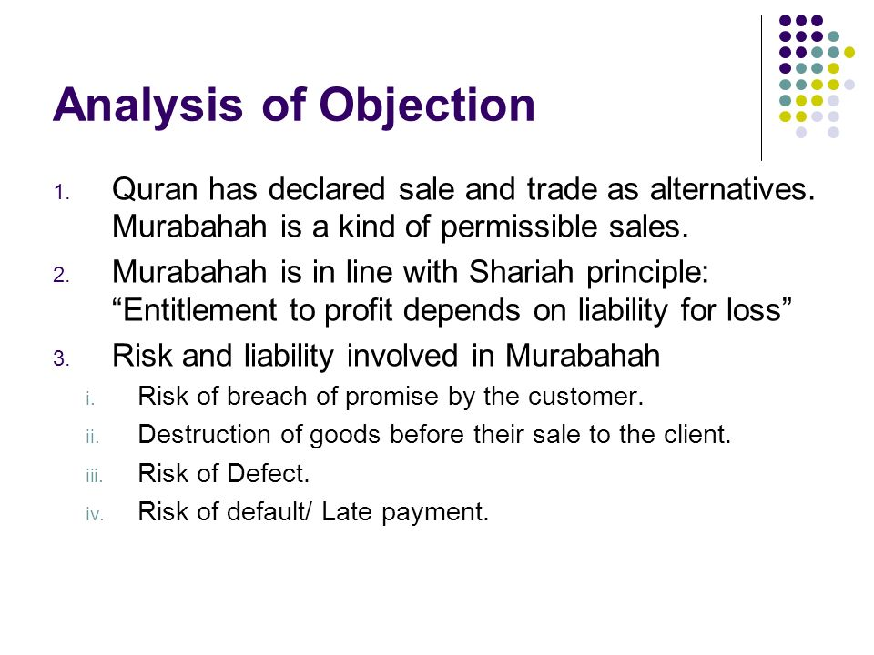 Analysis of Objection Quran has declared sale and trade as alternatives. Murabahah is a kind of permissible sales.