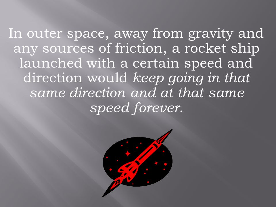 In outer space, away from gravity and any sources of friction, a rocket ship launched with a certain speed and direction would keep going in that same direction and at that same speed forever.