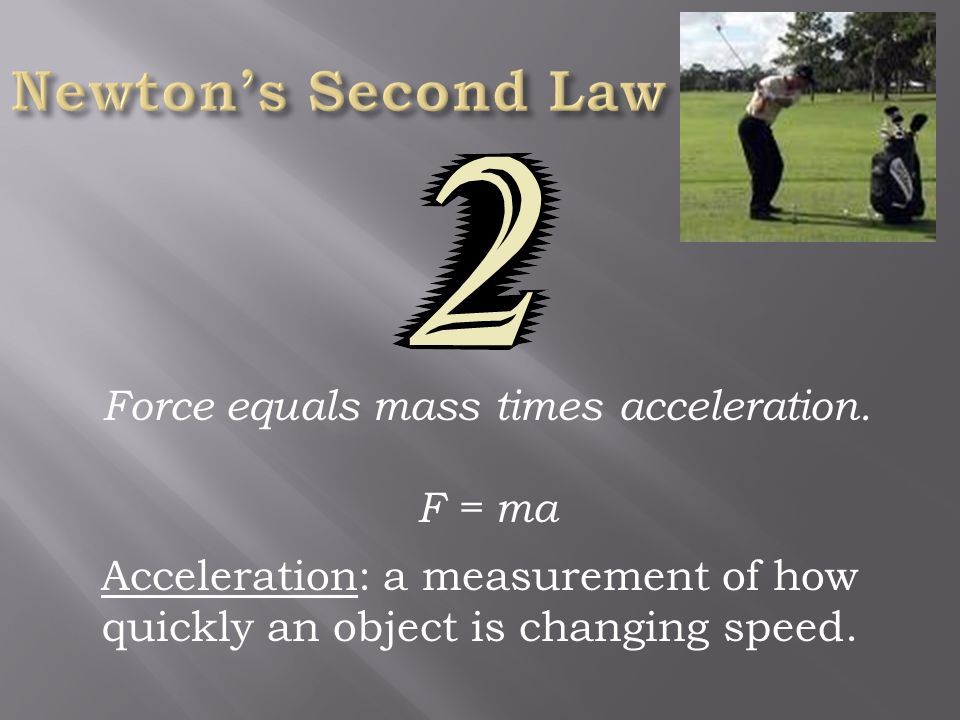 Force equals mass times acceleration. F = ma