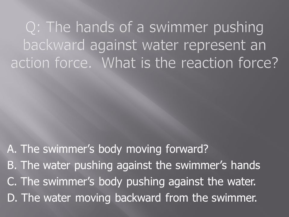 Q: The hands of a swimmer pushing backward against water represent an action force. What is the reaction force