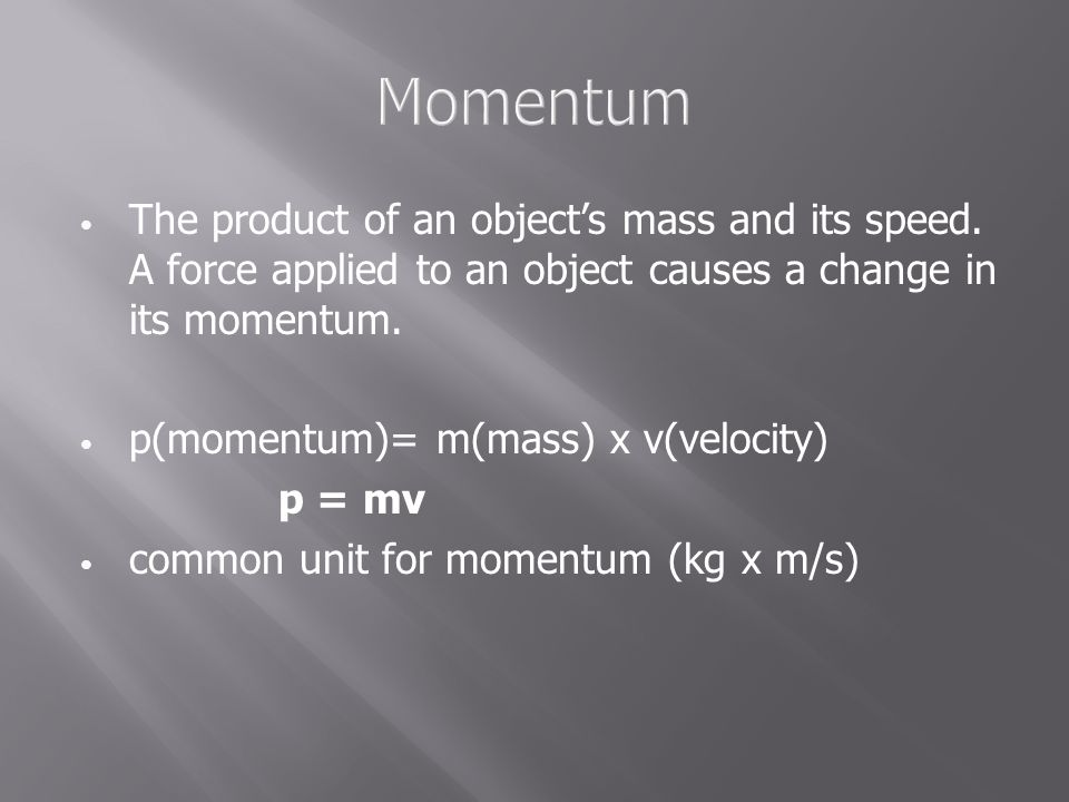 Momentum The product of an object's mass and its speed. A force applied to an object causes a change in its momentum.