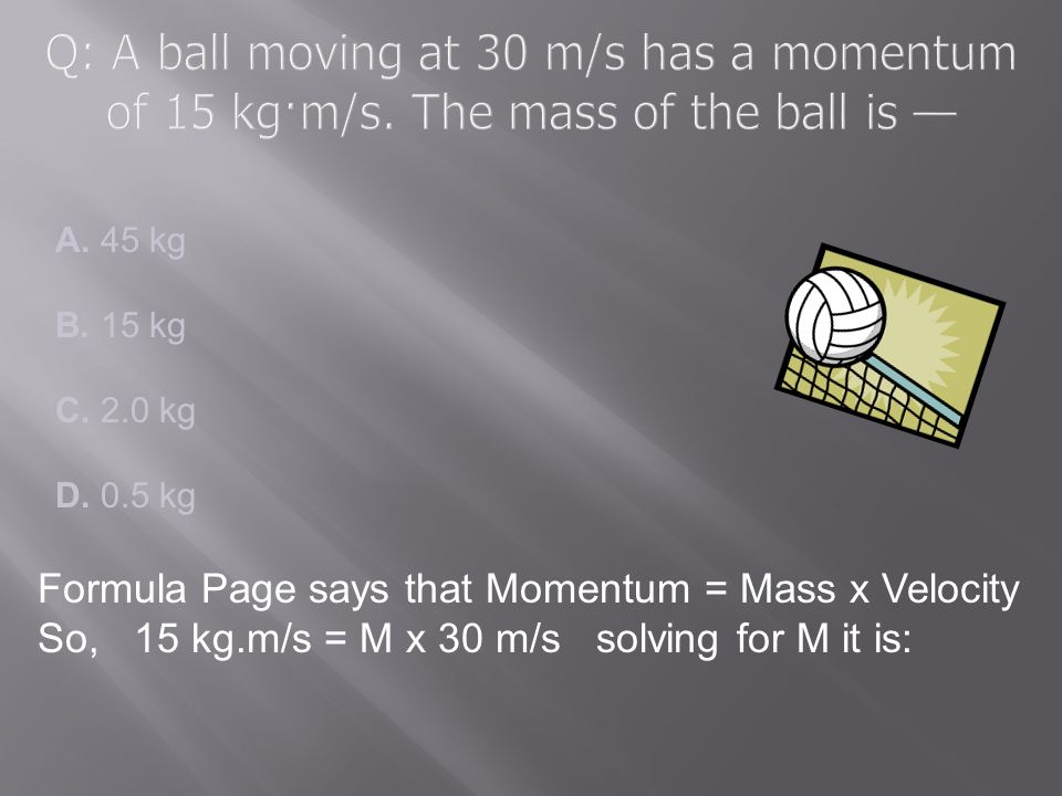 Q: A ball moving at 30 m/s has a momentum of 15 kg·m/s